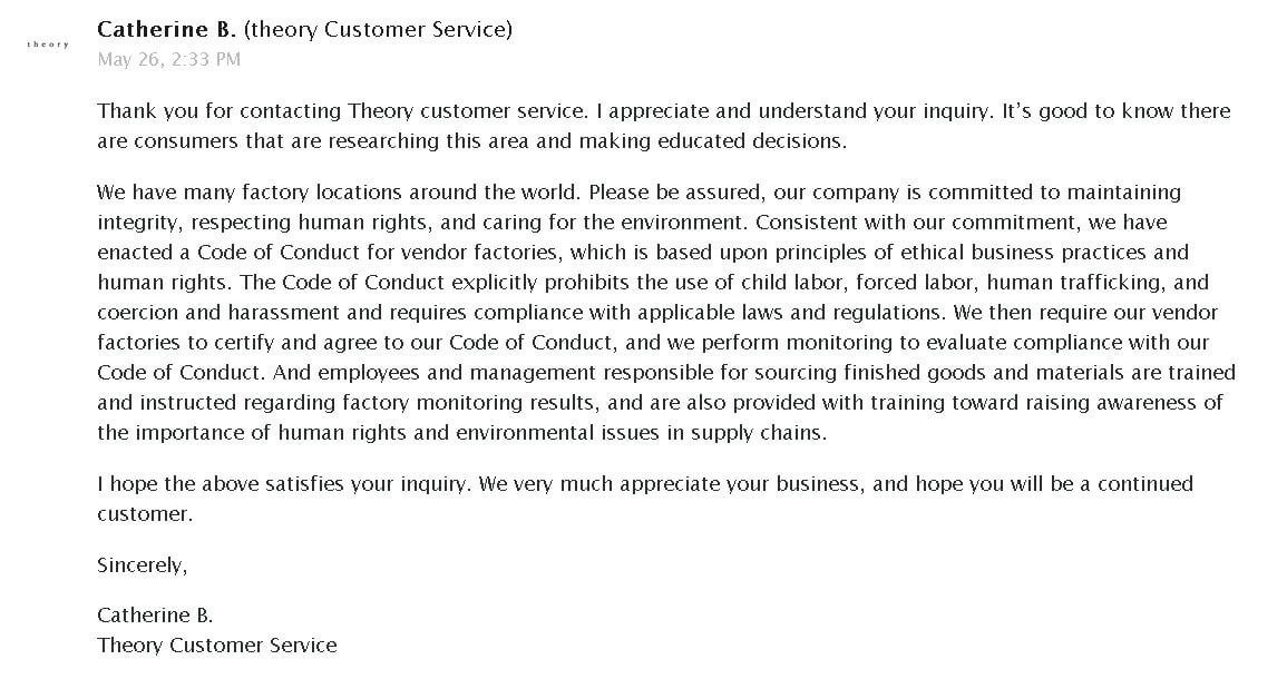 Thank you for contacting Theory customer service. I appreciate and understand your inquiry. It's good to know there are consumers that are researching this area and making educated decisions. We have many factory locations around the world. Please be assured, our company is committed to maintaining integrity, respecting human rights, and caring for the environment. Consistent with our commitment, we have enacted a Code of Conduct for vendor factories, which is based upon principles of ethical business practices and human rights. The Code of Conduct explicitly prohibits the use of child labor, forced labor, human trafficking, and coercion and harassment and requires compliance with applicable laws and regulations. We then require our vendor factories to certify and agree to our Code of Conduct, and we perform monitoring to evaluate compliance with our Code of Conduct. And employees and management responsible for sourcing finished goods and materials are trained and instructed regarding factory monitoring results, and are also provided with training toward raising awareness of the importance of human rights and environmental issues in supply chains. I hope the above satisfies your inquiry. We very much appreciate your business, and hope you will be a continued customer.